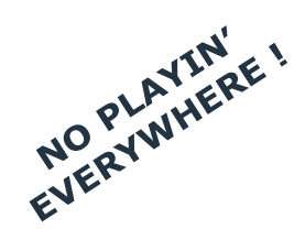 NO PLAYIN' EVERYWHERE !