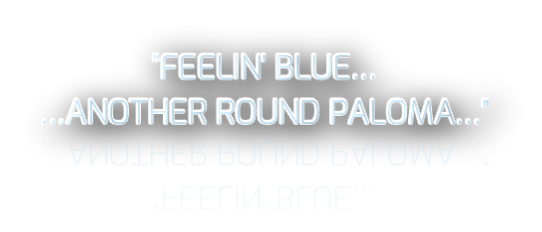 """FEELIN' BLUE… …ANOTHER ROUND PALOMA…"""